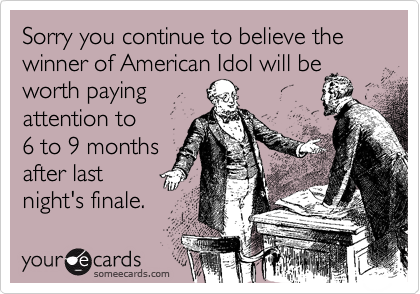Sorry you continue to believe the winner of American Idol will be worth payingattention to 6 to 9 monthsafter lastnight's finale.