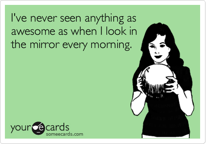 I've never seen anything as awesome as when I look in the mirror every morning.