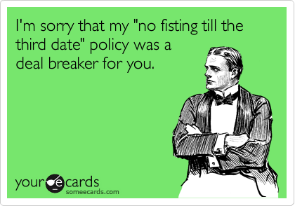 """I'm sorry that my """"no fisting till the third date"""" policy was a deal breaker for you."""