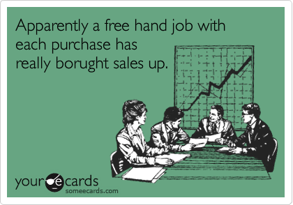 Apparently a free hand job with each purchase hasreally borught sales up.