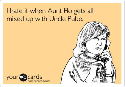 I hate it when Aunt Flo gets all mixed up with Uncle Pube.
