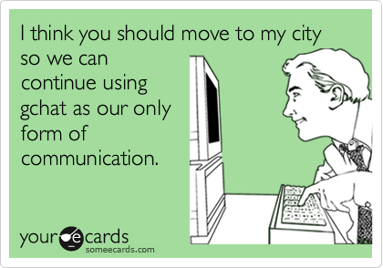 I think you should move to my city so we cancontinue usinggchat as our onlyform ofcommunication.