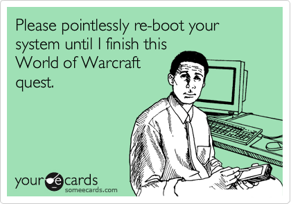Please pointlessly re-boot your system until I finish this