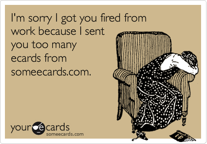 I'm sorry I got you fired from work because I sentyou too many ecards fromsomeecards.com.