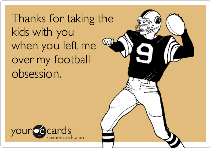 Thanks for taking thekids with youwhen you left meover my footballobsession.