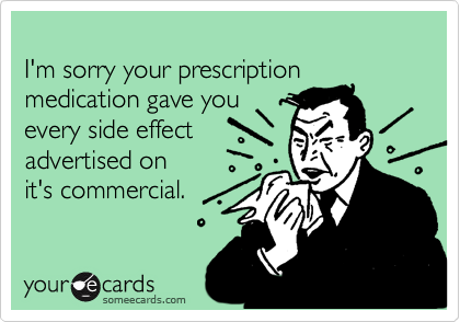 I'm sorry your prescription medication gave you
