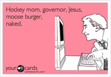 Hockey mom, governor, Jesus, moose burger,naked.