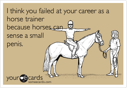 I think you failed at your career as a horse trainer because horses can sense a small penis.