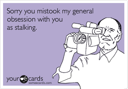 Sorry you mistook my general obsession with youas stalking.