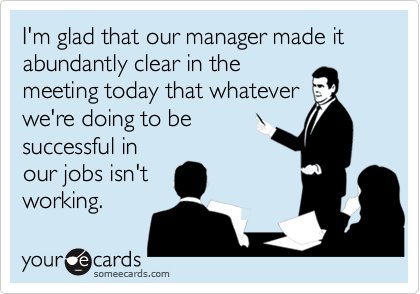 I'm glad that our manager made it abundantly clear in themeeting today that whateverwe're doing to besuccessful inour jobs isn'tworking.