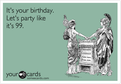 It's your birthday.Let's party likeit's 99.