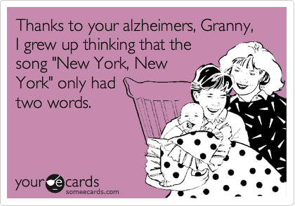 """Thanks to your alzheimers, Granny, I grew up thinking that the song """"New York, New York"""" only had two words."""