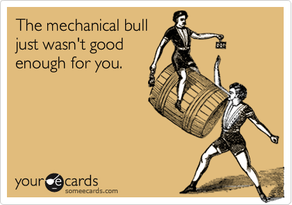 The mechanical bulljust wasn't goodenough for you.