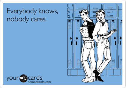 Everybody knows, nobody cares.