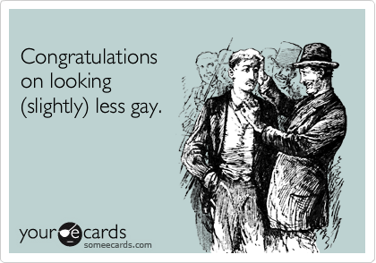 Congratulations  on looking (slightly) less gay.