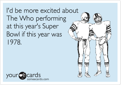 I'd be more excited about The Who performing at this year's Super Bowl if this year was 1978.