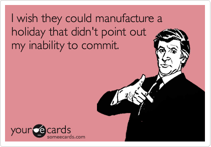 someecards.com - I wish they could manufacture a holiday that didn't point out my inability to commit.