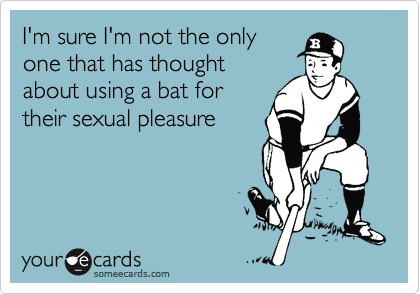 I'm sure I'm not the only one that has thought about using a bat for their sexual pleasure