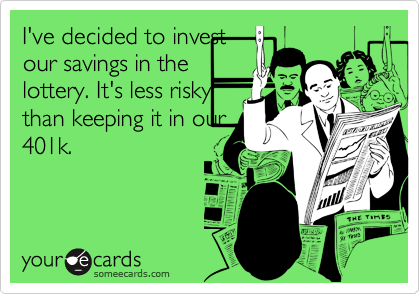 I've decided to investour savings in thelottery. It's less riskythan keeping it in our401k.