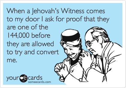 When a Jehovah's Witness comes to my door I ask for proof that they are one of the