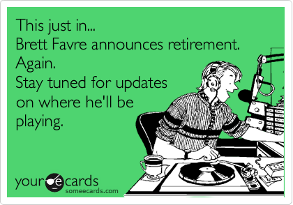 This just in... Brett Favre announces retirement. Again. Stay tuned for updates on where he'll be playing.