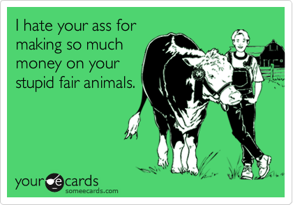 I hate your ass formaking so muchmoney on yourstupid fair animals.