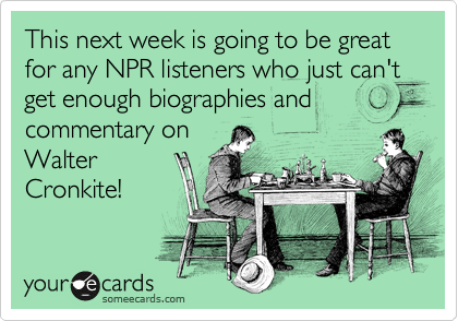 This next week is going to be great for any NPR listeners who just can't get enough biographies and commentary on Walter Cronkite!