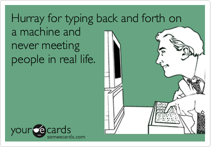Hurray for typing back and forth on a machine andnever meetingpeople in real life.