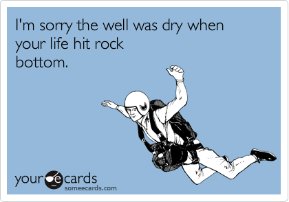 I'm sorry the well was dry when your life hit rock