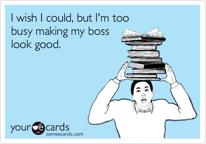 I wish I could, but I'm too  busy making my boss look good.