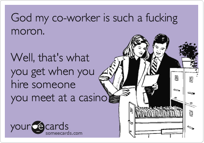 God my co-worker is such a fucking moron.