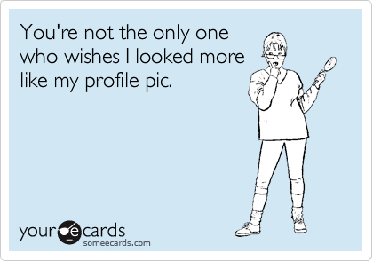 You're not the only onewho wishes I looked morelike my profile pic.