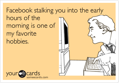 Facebook stalking you into the early hours of themorning is one ofmy favoritehobbies.