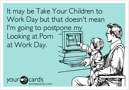 It may be Take Your Children to Work Day but that doesn't mean
