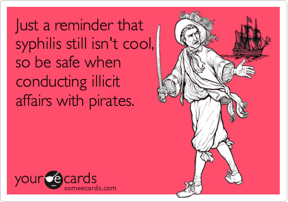Just a reminder thatsyphilis still isn't cool,so be safe whenconducting illicitaffairs with pirates.