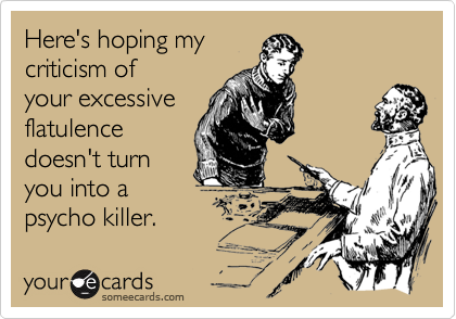 Here's hoping my  criticism of your excessive flatulence doesn't turn you into a psycho killer.