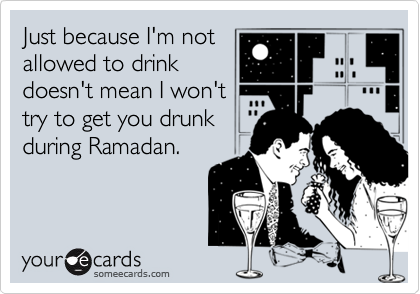 Just because I'm notallowed to drinkdoesn't mean I won'ttry to get you drunkduring Ramadan.