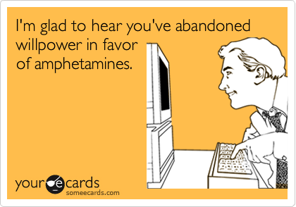 I'm glad to hear you've abandoned willpower in favorof amphetamines.