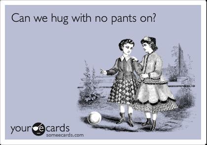 Can we hug with no pants on?