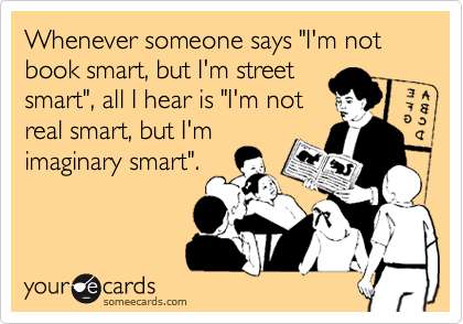 """Whenever someone says """"I'm not book smart, but I'm street smart"""", all I hear is """"I'm not real smart, but I'm imaginary smart""""."""