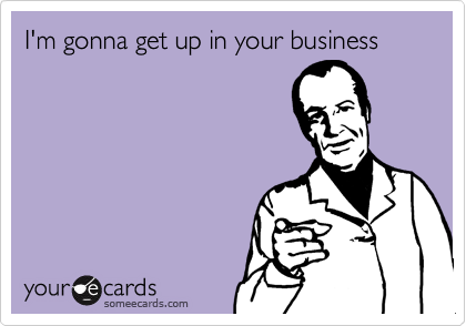 I'm gonna get up in your business
