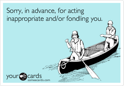 Sorry, in advance, for acting inappropriate and/or fondling you.