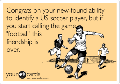 """Congrats on your new-found ability to identify a US soccer player, but if you start calling the game """"football"""" this friendship is over."""