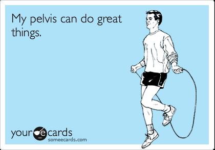 My pelvis can do greatthings.