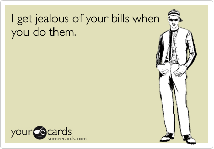 I get jealous of your bills when you do them.