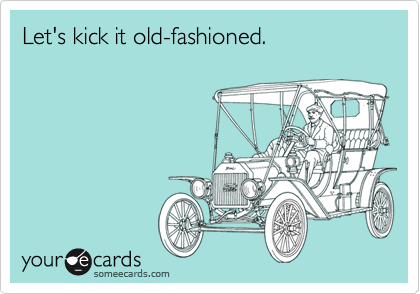 Let's kick it old-fashioned.