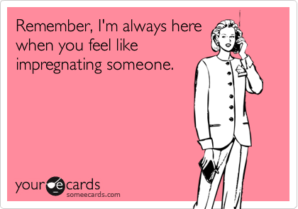 Remember, I'm always herewhen you feel likeimpregnating someone.