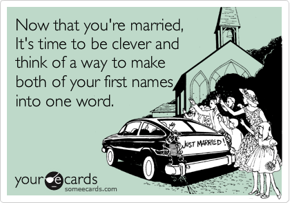 Now that you're married, It's time to be clever andthink of a way to makeboth of your first namesinto one word.