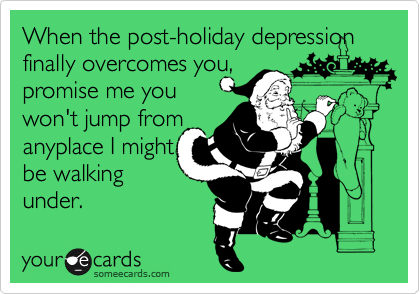 When the post-holiday depression finally overcomes you,  promise me you won't jump from anyplace I might be walking  under.