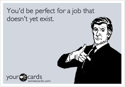 You'd be perfect for a job that doesn't yet exist.